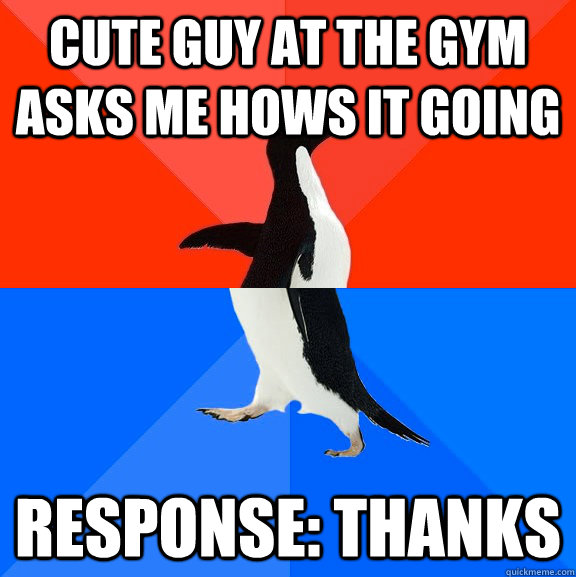 cute guy at the gym asks me hows it going response: THANKS - cute guy at the gym asks me hows it going response: THANKS  Socially Awesome Awkward Penguin