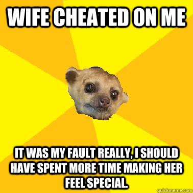 Wife cheated on me It was my fault really, I should have spent more time making her feel special. - Wife cheated on me It was my fault really, I should have spent more time making her feel special.  Kind Husband Kinkajou
