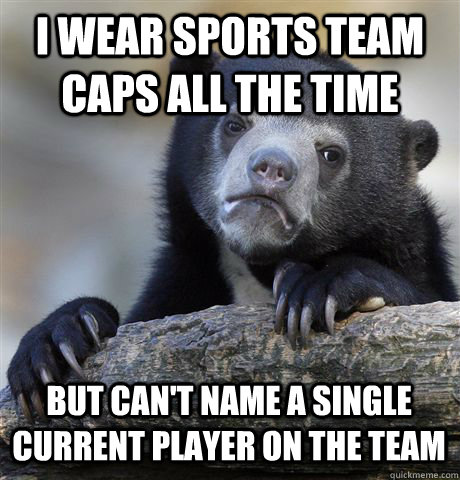 I wear sports team Caps all the time but can't name a single current player on the team - I wear sports team Caps all the time but can't name a single current player on the team  Confession Bear