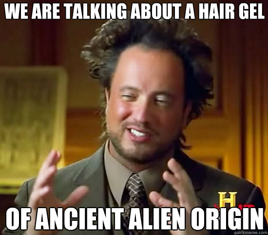 We are talking about a hair gel of ancient Alien origin