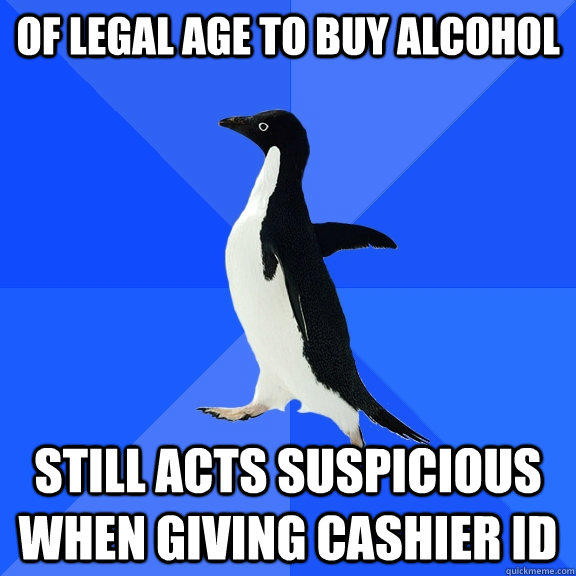 Of legal age to buy alcohol still acts suspicious when giving cashier id - Of legal age to buy alcohol still acts suspicious when giving cashier id  Socially Awkward Penguin