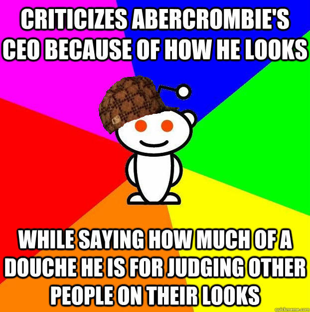 Criticizes Abercrombie's CEO because of how he looks While saying how much of a douche he is for judging other people on their looks  Scumbag Redditor