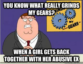 You Know What really grinds my gears? when a girl gets back together with her abusive ex - You Know What really grinds my gears? when a girl gets back together with her abusive ex  Grinds my gears