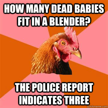 How many dead babies fit in a blender? the police report indicates three  Anti-Joke Chicken