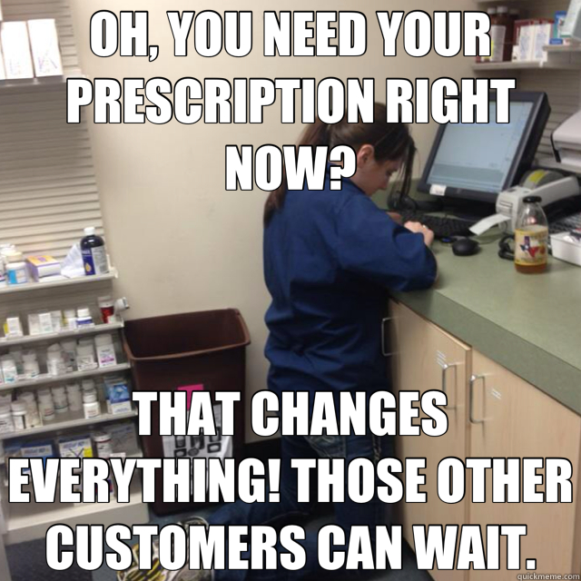 OH, YOU NEED YOUR PRESCRIPTION RIGHT NOW? THAT CHANGES EVERYTHING! THOSE OTHER CUSTOMERS CAN WAIT. - OH, YOU NEED YOUR PRESCRIPTION RIGHT NOW? THAT CHANGES EVERYTHING! THOSE OTHER CUSTOMERS CAN WAIT.  Fed-up Pharmacy Tech