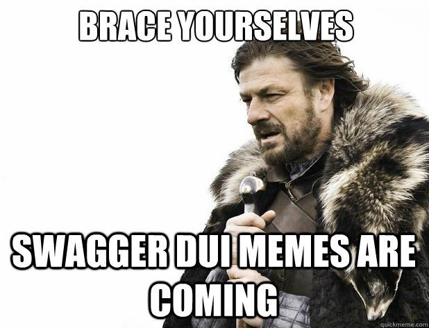 brace yourselves Swagger DUI memes are coming - brace yourselves Swagger DUI memes are coming  Misc