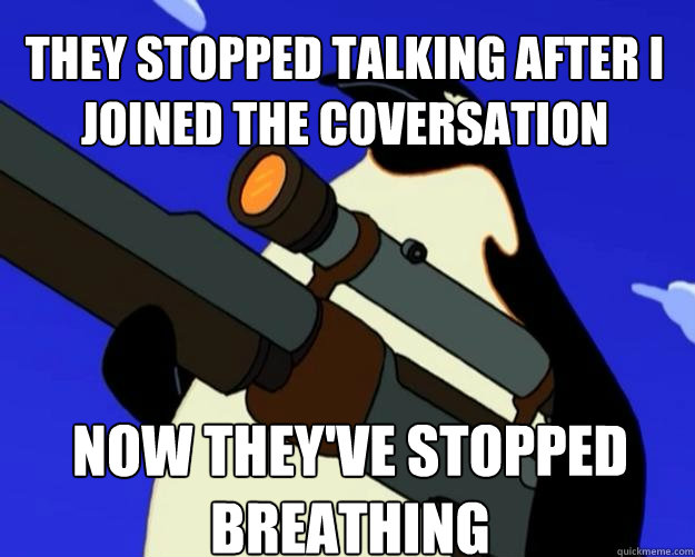 Now they've stopped breathing  they stopped talking after i joined the coversation