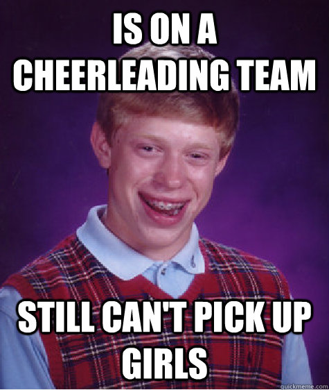is on a cheerleading team still can't pick up girls   - is on a cheerleading team still can't pick up girls    Bad Luck Brian