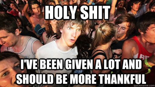 holy shit i've been given a lot and should be more thankful - holy shit i've been given a lot and should be more thankful  Sudden Clarity Clarence