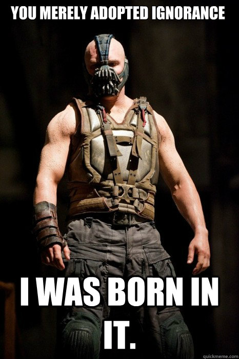 You merely adopted ignorance I was born in it.  Permission Bane