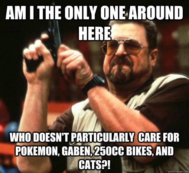 am I the only one around here Who doesn't particularly  care for pokemon, GabeN, 250cc bikes, and cats?! - am I the only one around here Who doesn't particularly  care for pokemon, GabeN, 250cc bikes, and cats?!  Angry Walter