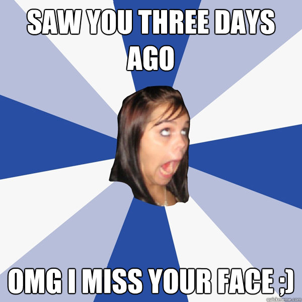Saw you three days ago omg i miss your face ;) - Saw you three days ago omg i miss your face ;)  Annoying Facebook Girl