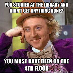 You studied at the library and didn't get anything done? You must have been on the 4th floor