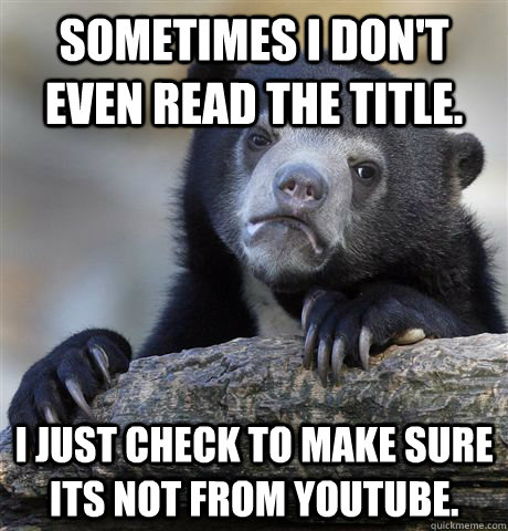 Sometimes I don't even read the title. I just check to make sure its not from youtube.  Confession Bear