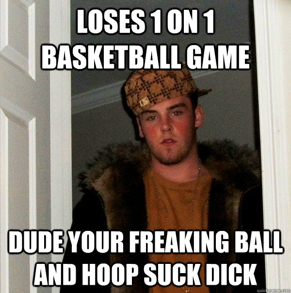 loses 1 on 1 basketball game Dude your freaking ball and hoop suck dick - loses 1 on 1 basketball game Dude your freaking ball and hoop suck dick  Scumbag Steve