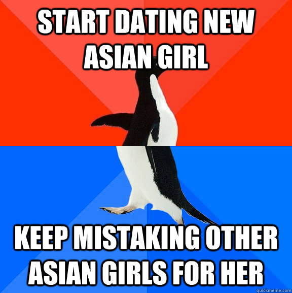 Start dating new asian girl keep mistaking other asian girls for her - Start dating new asian girl keep mistaking other asian girls for her  Socially Awesome Awkward Penguin