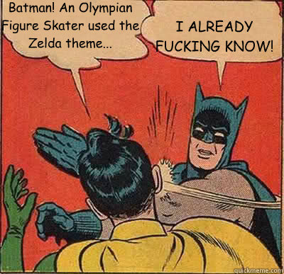 Batman! An Olympian Figure Skater used the Zelda theme... I ALREADY FUCKING KNOW!