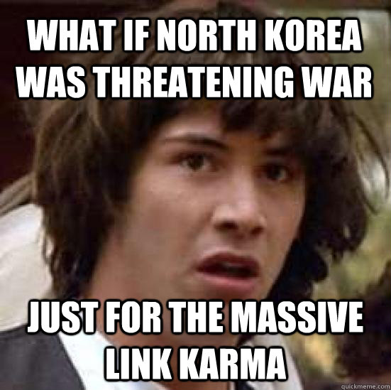 what if North Korea was threatening war just for the massive link karma - what if North Korea was threatening war just for the massive link karma  conspiracy keanu