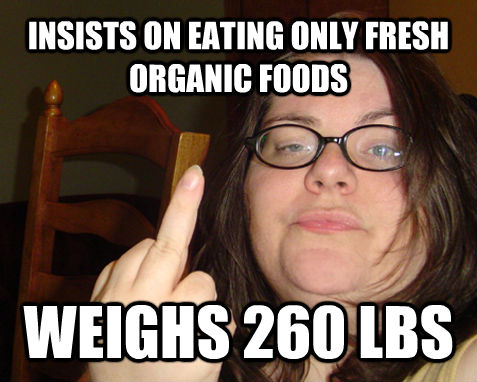 INSISTS ON EATING ONLY FRESH ORGANIC FOODS  WEIGHS 260 LBS