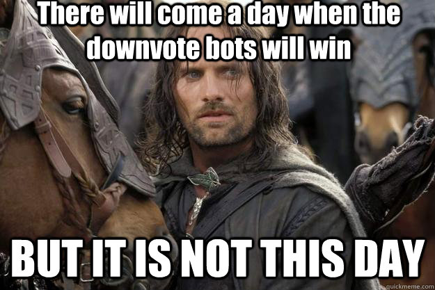 There will come a day when the downvote bots will win BUT IT IS NOT THIS DAY
