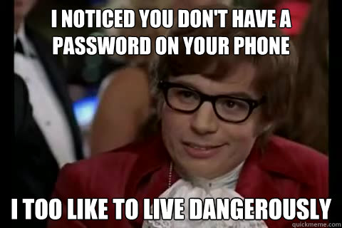 I noticed you don't have a password on your phone i too like to live dangerously - I noticed you don't have a password on your phone i too like to live dangerously  Dangerously - Austin Powers