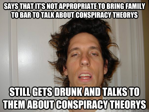 says that it's not appropriate to bring family to bar to talk about conspiracy theorys Still gets drunk and talks to them about conspiracy theorys - says that it's not appropriate to bring family to bar to talk about conspiracy theorys Still gets drunk and talks to them about conspiracy theorys  Weird Guy Weiss