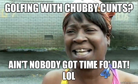 Golfing with chubby cunts? Ain't nobody got time fo' dat! Lol