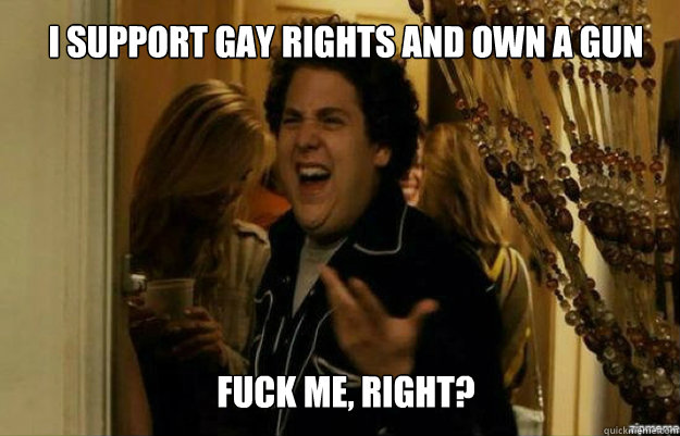 I support gay rights and own a gun FUCK ME, RIGHT? - I support gay rights and own a gun FUCK ME, RIGHT?  fuck me right