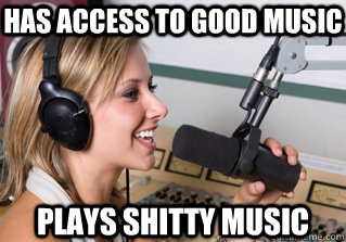 has access to good music plays shitty music - has access to good music plays shitty music  scumbag radio dj