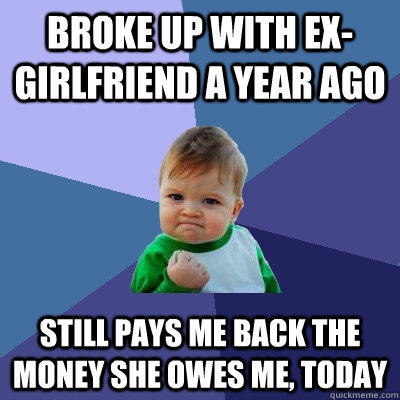 Broke up with ex-girlfriend a year ago still pays me back the money she owes me, today - Broke up with ex-girlfriend a year ago still pays me back the money she owes me, today  Success Kid