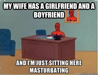 My wife has a girlfriend and a boyfriend  and im sat here masturbating