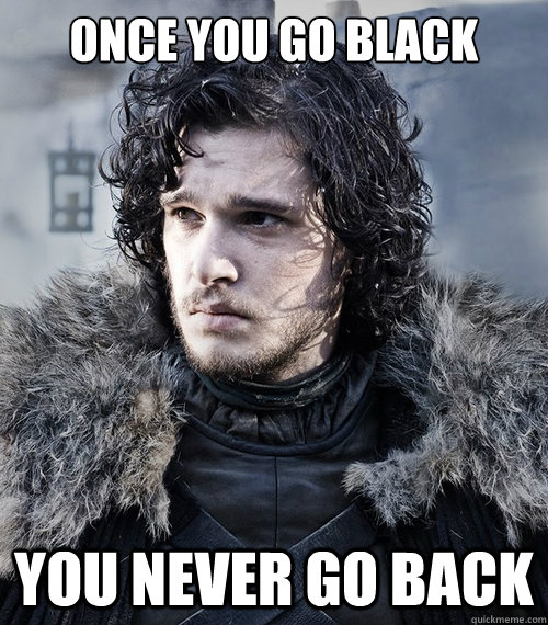 Once you go black You never go back - Once you go black You never go back  Jon Snow