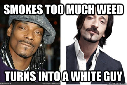 smokes too much weed turns into a white guy - smokes too much weed turns into a white guy  Misc