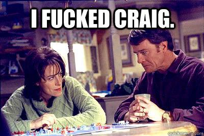 I fucked Craig. - I fucked Craig.  Misc