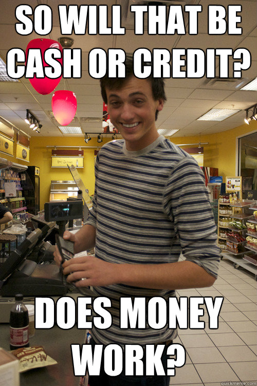 so will that be cash or credit? does money work?