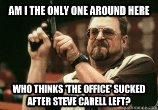 Am I the only one around here who thinks 'The Office' sucked after Steve Carell left? - Am I the only one around here who thinks 'The Office' sucked after Steve Carell left?  Misc