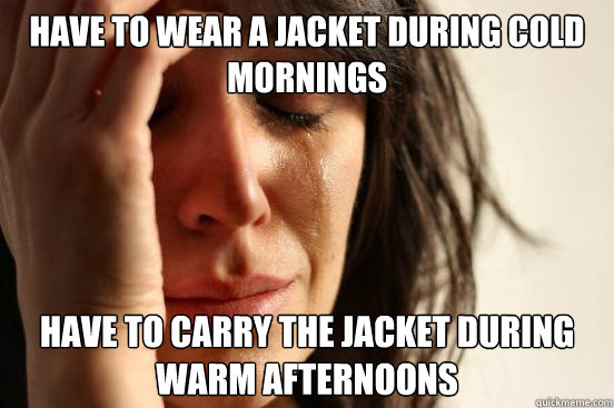 Have to wear a jacket during cold mornings Have to carry the jacket during warm afternoons - Have to wear a jacket during cold mornings Have to carry the jacket during warm afternoons  First World Problems