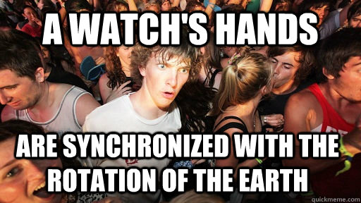 A watch's hands are synchronized with the rotation of the earth - A watch's hands are synchronized with the rotation of the earth  Sudden Clarity Clarence