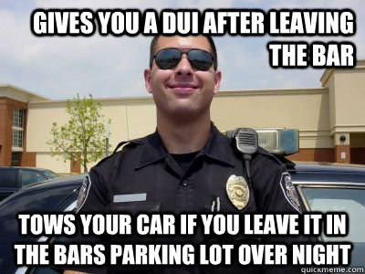 gives you a dui after leaving the bar tows your car if you leave it in the bars parking lot over night - gives you a dui after leaving the bar tows your car if you leave it in the bars parking lot over night  Misc