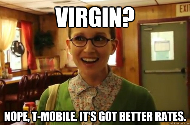 Virgin? Nope, T-Mobile. It's got better rates. - Virgin? Nope, T-Mobile. It's got better rates.  Sexually Oblivious Female