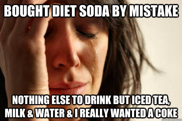 Bought diet soda by mistake nothing else to drink but iced tea, milk & water & I really wanted a coke - Bought diet soda by mistake nothing else to drink but iced tea, milk & water & I really wanted a coke  First World Problems