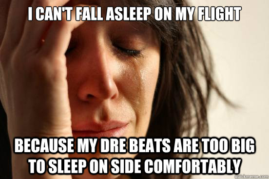 I can't fall asleep on my flight because my Dre Beats are too big to sleep on side comfortably  - I can't fall asleep on my flight because my Dre Beats are too big to sleep on side comfortably   First World Problems
