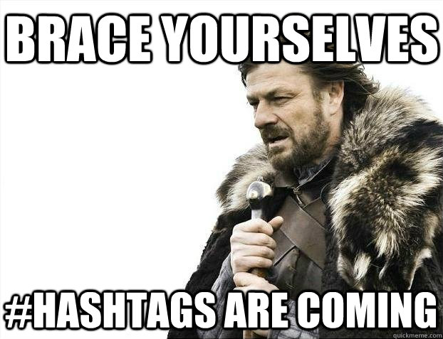 Brace yourselves #Hashtags are coming - Brace yourselves #Hashtags are coming  BRACEYOSELVES
