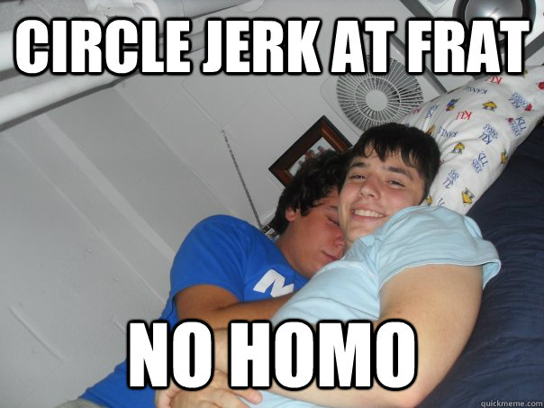circle jerk at frat no homo - circle jerk at frat no homo  No Homo