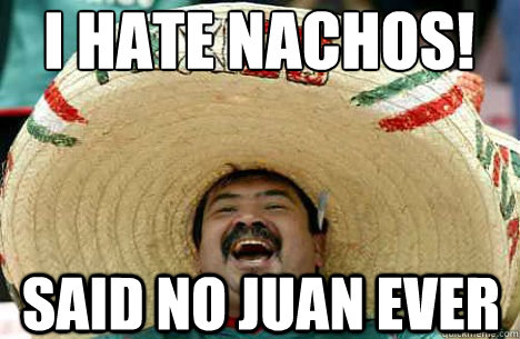 I hate nachos! said no juan ever - I hate nachos! said no juan ever  Merry mexican