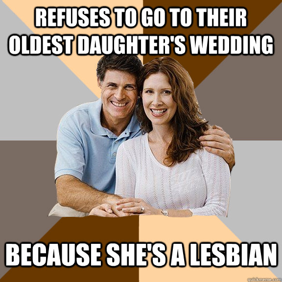 Refuses to go to their oldest daughter's wedding because she's a lesbian - Refuses to go to their oldest daughter's wedding because she's a lesbian  Scumbag Parents