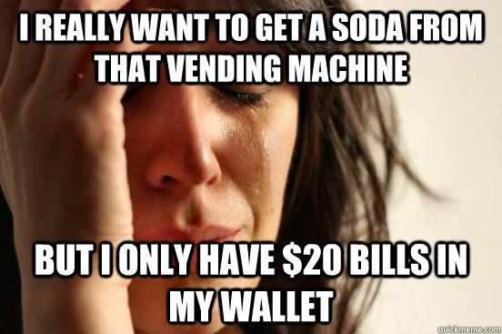 I really want to get a soda from that vending machine But i only have $20 bills in my wallet - I really want to get a soda from that vending machine But i only have $20 bills in my wallet  First World Problems