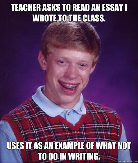 Teacher asks to read an essay I wrote to the class. Uses it as an example of what not to do in writing. - Teacher asks to read an essay I wrote to the class. Uses it as an example of what not to do in writing.  Bad Luck Brian