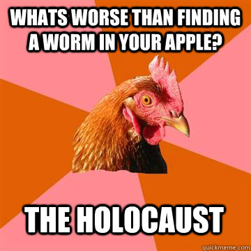 whats worse than finding a worm in your apple? The holocaust  - whats worse than finding a worm in your apple? The holocaust   Anti-Joke Chicken