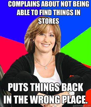 Complains about not being able to find things in stores Puts things back in the wrong place. - Complains about not being able to find things in stores Puts things back in the wrong place.  Sheltering Suburban Mom